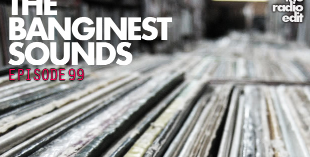 Radio Edit 99 – The Banginest Sounds